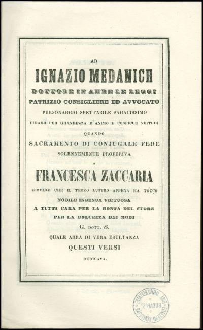 Ad Ignazio Medanich dottore in ambe le leggi ... quando sacramento di conjugale fede solennemente proferiva a Francesca Zaccaria ... G. dott. S. quale arra di vera esultanza questi versi dedicava