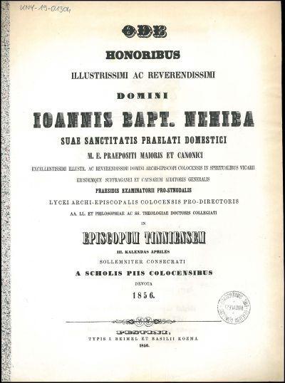 Ode honoribus illustrissimi ... domini Ioannis Bapt. Nehiba suae sanctitatis praelati domestici M. E. praepositi maioris et canonici ... in episcopum Tinniensem III. kalendas Apriles solemniter consecrati a Scholis Piis Colocensibus devota 1856.