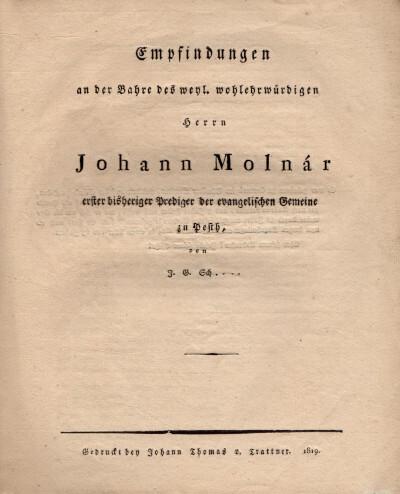 Empfindungen an der Bahre des weyl. wohlehrwűrdigen herrn Johann Molnár erster bisheriger Prediger der evangelischen Gemeine zu Pesth, von I. B. Sch…
