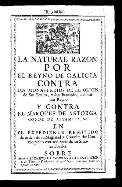 La natural razón : por el Reyno de Galicia, contra los monasterios de el orden de San Benito y San Bernardo, del mismo Reyno, y contra el Marqués de Astorga