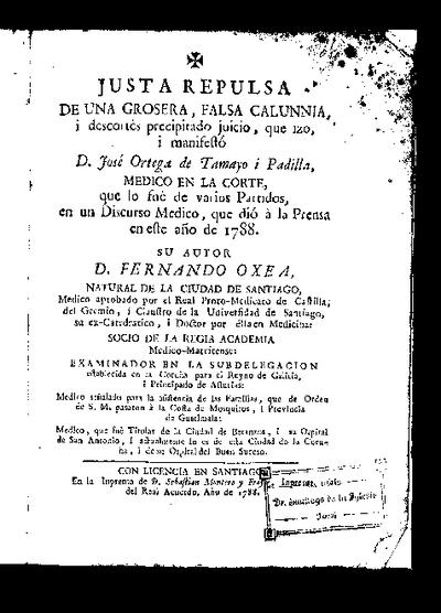 Justa repulsa de una grosera, falsa calunnia, i descortés precipitado juicio que izo i manifestó D. José Ortega de Tamayo i Padilla , médico en la Corte ... en un discurso médico, que dió a la prensa en .. 1788 / su autor Fernando Oxea