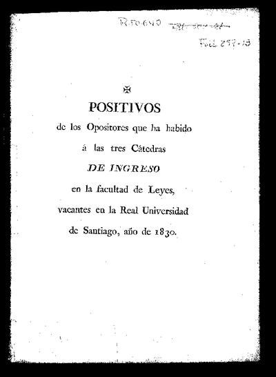 Positivos de los opositores que ha habido a las tres Cátedras de Ingreso en la facultad de Leyes vacantes en la Real Universidad de Santiago : año de 1830