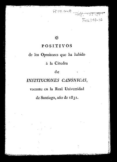 Positivos de los opositores que ha habido a la Cátedra de Instituciones Canónicas vacante en la Real Universidad de Santiago : año de 1831