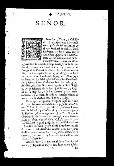 Señor, el arzobispo, dean y cabildo de la Santa Apostolica Metropolitana Iglesia de Señor Santiago y el Real Hospital de dicha ciudad ... siguen en la Real Camara recurso de retencion de dos bulas obtenidas la una por el Colegio de San Pablo de la Compañia de Jesus de la ciudad de Granada, en el año de 1595, y la otra por el Colegio de la ciudad de Ubeda, de la misma Compañia, en 18 de septiembre de 1736, dirigidas ambas a turbar los justos derechos de la paga de el Voto que ... perciben dicha Iglesia y Real Hospital ...