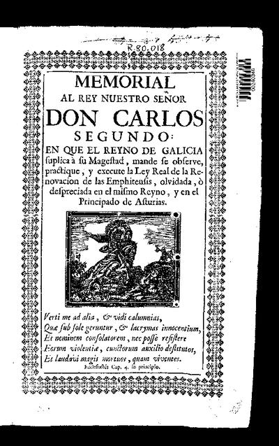 Memorial al Rey Nuestro Señor Don Carlos Segundo, en que el Reyno de Galicia suplica a su Magestad mande, se observe, practique, y execute la Ley Real de la Renovación de las Emphiteusis, olvidada, o despreciada en el mismo Reyno, y en el Principado de Asturias ...