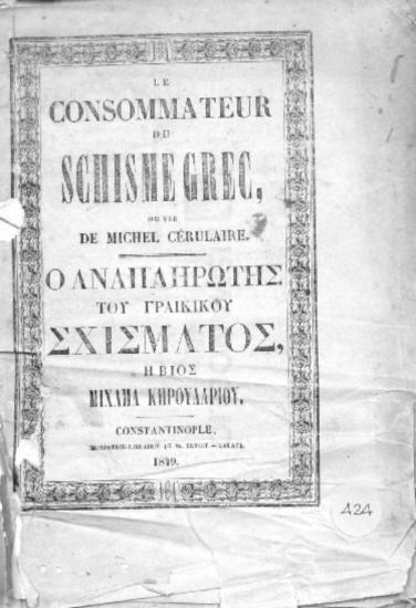 Le consommateur du schisme grec ou vie de Michel Cérulaire=Ο αναπληρωτής του Γραίκικου σχίσματος ή βίος Μιχαήλ Κηρουλαρίου