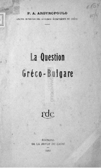La question Gréco-Bulgare / par P. A. Argyropoulo Ancien Ministre des Αffaires Étrangères de Grèce