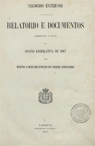 Relatorio e documentos  : apresentado ás Cortes na Sessão Legislativa de 1867: pelo Ministro e Secretario d' Estado dos Negocios Estrangeiros / Ministerio dos Negocios Estrangeiros; Casal Ribeiro