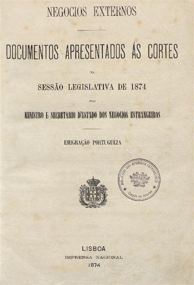 Documentos apresentados ás Cortes : na Sessão Legislativa de 1874 pelo Ministro e Secretario d'Estado dos Negocios Estrangeiros: emigração portugueza / Ministerio dos Negocios Estrangeiros