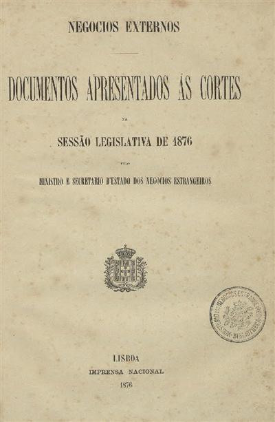 Documentos apresentados ás Cortes : na Sessão Legislativa de 1876 pelo Ministro e Secretario d'Estado dos Negocios Estrangeiros / Ministerio dos Negocios Estrangeiros