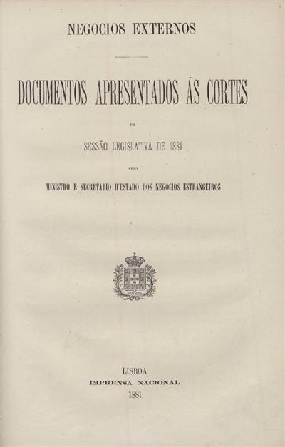 Documentos apresentados ás Cortes : na Sessão Legislativa de 1881: pelo Ministro e Secretario d' Estado dos Negocios Estrangeiros / Ministerio dos Negocios Estrangeiros