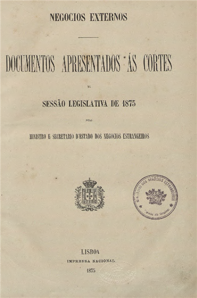Documentos apresentados  ás Cortes : na Sessão Legislativa de 1875: pelo Ministro e Secretario d' Estado dos Negocios Estrangeiros / Ministerio dos Negocios Estrangeiros