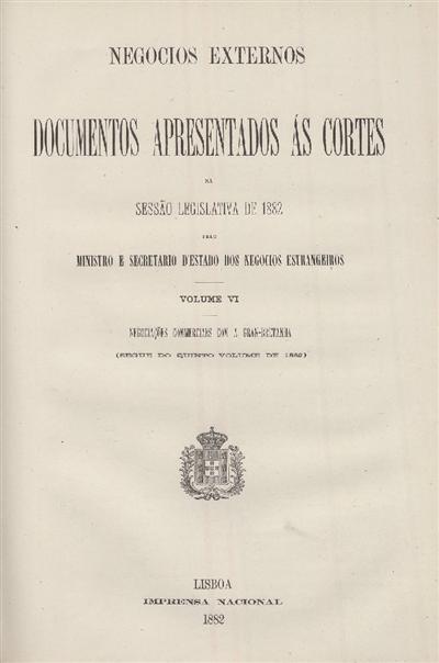 Documentos apresentados ás Cortes na sessão legislativa de 1882 : pelo Ministro e Secretario d' Estado dos Negócios Estrangeiros : Volume VI Negociações commercialles com a Gran-Bretanha (segue do quinto volume de 1882) / Ministério dos Negocios Estrangeiros