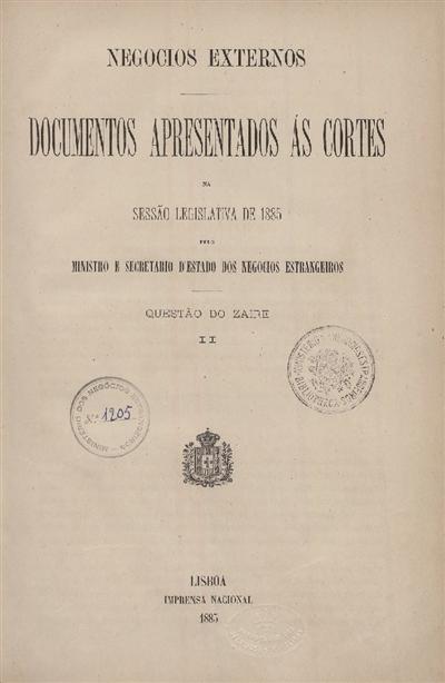 Documentos apresentados ás Cortes na sessão legislativa de 1885 : pelo Ministro e Secretario d' Estado dos Negócios Estrangeiros : Questão do Zaire: II / Ministério dos Negocios Estrangeiros
