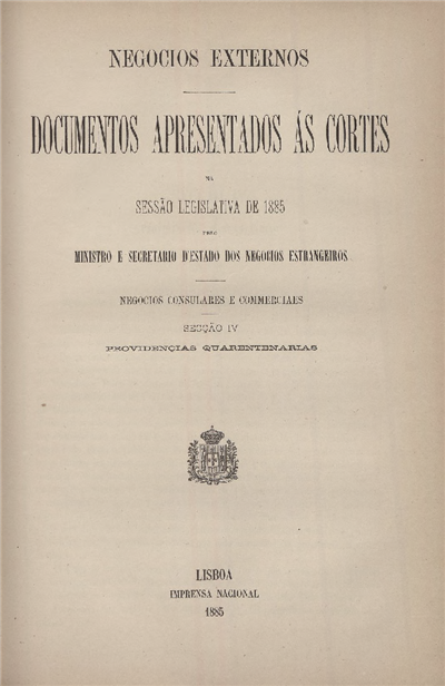 Documentos apresentados ás Cortes na sessão legislativa de 1885 : pelo Ministro e Secretario d' Estado dos Negócios Estrangeiros : Negocios Consulares e Commerciaes : Secção IV : Providencias quarentenarias / Ministério dos Negocios Estrangeiros