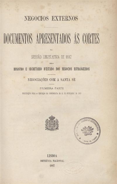 Documentos apresentados ás Cortes na sessão legislativa de 1887 : pelo Ministro e Secretario d' Estado dos Negócios Estrangeiros : Negociações com a Santa Sé : Primeira parte - Negociação para a execução da Concordata de 21 de Fevereiro de 1857 / Ministério dos Negocios Estrangeiros