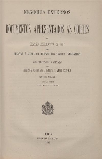 Documentos apresentados ás Cortes na sessão legislativa de 1887 : pelo Ministro e Secretario d' Estado dos Negócios Estrangeiros : Negociações relativas á delimitação das possessões portuguezas e francezas na Africa Occidental : Segundo volume : Segunda parte - Protocollos / Ministério dos Negocios Estrangeiros