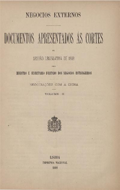 Documentos apresentados ás Cortes na sessão legislativa de 1888 : pelo Ministro e Secretario d' Estado dos Negócios Estrangeiros : Negociações com a China : Volume II / Ministério dos Negocios Estrangeiros