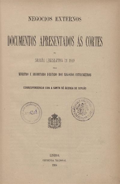 Documentos apresentados ás Cortes na sessão legislativa de 1888 : pelo Ministro e Secretario d' Estado dos Negócios Estrangeiros : Correspondencia com a Santa Sé ácerca de Ceylão / Ministério dos Negocios Estrangeiros