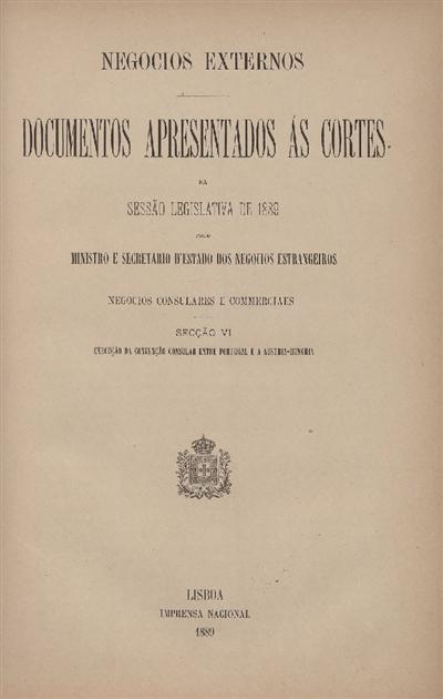 Documentos apresentados ás Cortes na sessão legislativa de 1889 : pelo Ministro e Secretario d' Estado dos Negócios Estrangeiros : Negocios Consulares e commerciaes : Secção VI : Execução da Convenção Consular entre Portugal e a Austria-Hungria / Ministério dos Negocios Estrangeiros