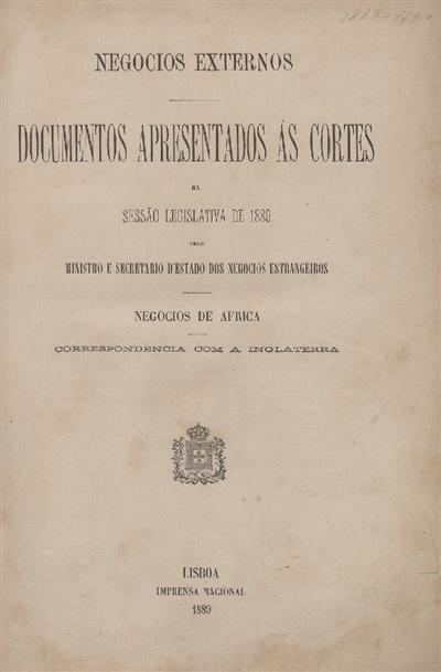 Documentos apresentados ás Cortes na sessão legislativa de 1889 : pelo Ministro e Secretario d' Estado dos Negócios Estrangeiros : Negocios de Africa : Correspondencia com a Inglaterra / Ministério dos Negocios Estrangeiros