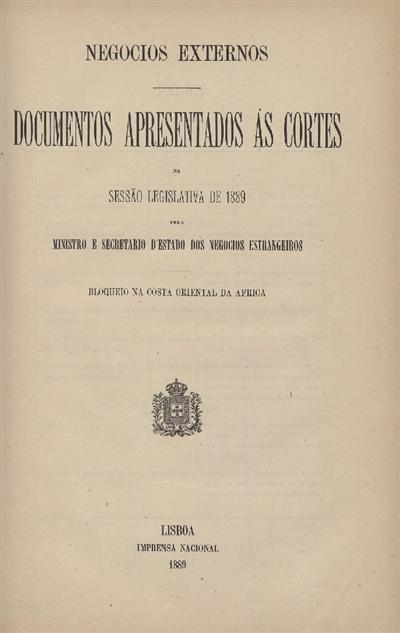 Documentos apresentados ás Cortes na sessão legislativa de 1889 : pelo Ministro e Secretario d' Estado dos Negócios Estrangeiros : Bloqueio na Costa Oriental da Africa / Ministério dos Negocios Estrangeiros