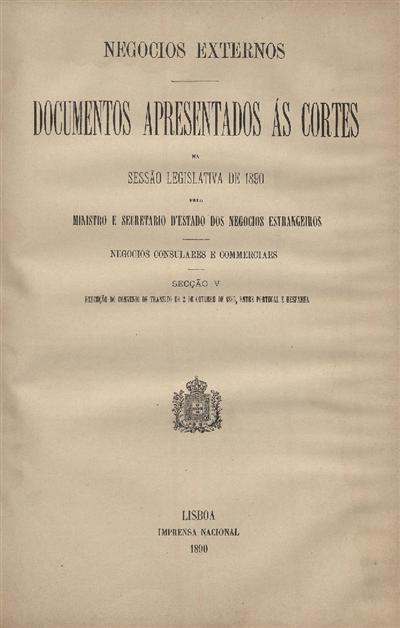 Documentos apresentados ás Cortes na sessão legislativa de 1890 : pelo Ministro e Secretario d' Estado dos Negócios Estrangeiros: Negocios consulares e commerciaes: Scção V Execução do Convenio de 2 de Outubro de 1885, entre Portugal e Hespanha / Ministério dos Negócios Estrangeiros