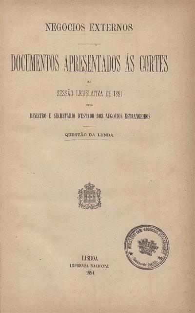 Documentos apresentados ás Cortes na sessão legislativa de 1891 : pelo Ministro e Secretario d' Estado dos Negócios Estrangeiros: Questão da Lunda / Ministério dos Negócios Estrangeiros