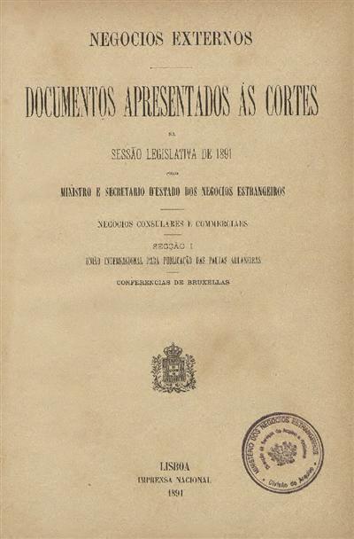 Documentos apresentados ás Cortes : na sessão legislativa de 1891 pelo Ministro e Secretario d' Estado dos Negocios Estrangeiros: Negocios Consulares e Commerciaes: Secção I: União Internacional para Publicação das Pautas Aduaneiras: Conferencias de Bruxellas