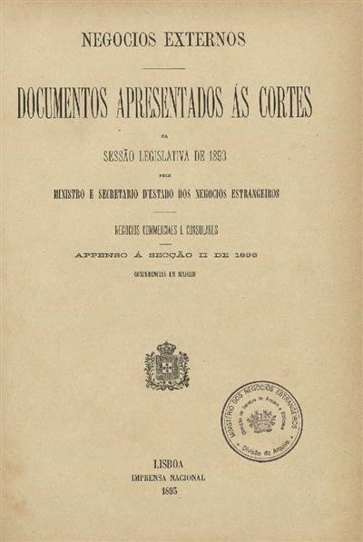Documentos apresentados ás Cortes  : na sessão legislativa de 1893: pelo Ministro e Secretario d' Estado dos Negócios Estrangeiros: Negocios Consulares e commerciaes: appenso á secção II de 1893: Conferencias em Madrid / Ministério dos Negocios Estrangeiros