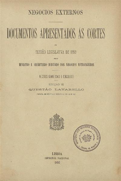 Documentos apresentados ás Cortes : na sessão legislativa de 1893 : pelo Ministro e Secretario d' Estado dos Negócios Estrangeiros : Negocios Consulares e commerciaes : Secção III : Questão Lavarello : (Conclusão, com referencia ás Secções VII de 1889 e II de 1891) / Ministério dos Negocios Estrangeiros