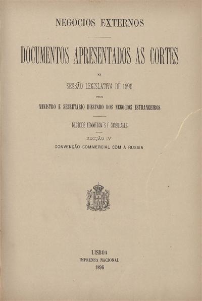 Documentos apresentados ás Cortes : na sessão legislativa de 1896: pelo Ministro e Secretario d' Estado dos Negócios Estrangeiros: Negocios Commerciaes e Consulares: Secção IV: Convenção Commercial com a Russia / Ministério dos Negócios Estrangeiros