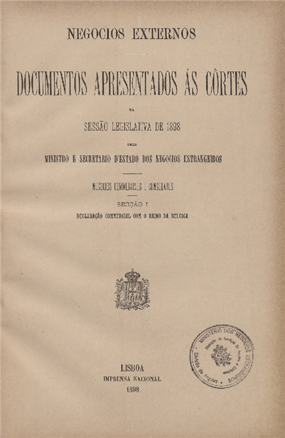 Documentos apresentados ás Cortes : na sessão legislativa de 1898 pelo Ministro e Secretario d' Estado dos Negocios Estrangeiros : Negocios Consulares e Commerciaes : Secção I : Declaração Commercial com o Reino da Belgica / Ministério dos Negócios Estrangeiros