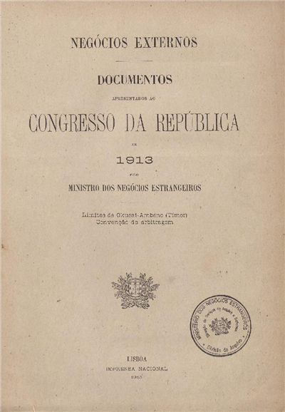 Documentos apresentados ao Congresso da República : em 1913 pelo Ministro dos Negócios Estrangeiros: Limites de Okussi-Ambeno (Timor): Convenção de Arbitragem / Ministerio dos Negocios Estrangeiros