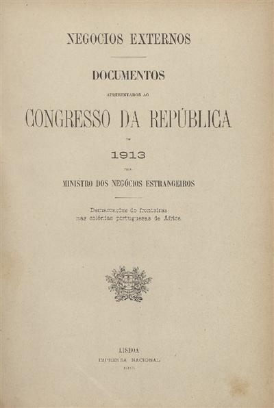 Documentos apresentados ao Congresso da República : em 1913 pelo Ministro dos Negócios Estrangeiros: demarcações de fronteiras nas colónias portuguesas de África / Ministerio dos Negocios Estrangeiros