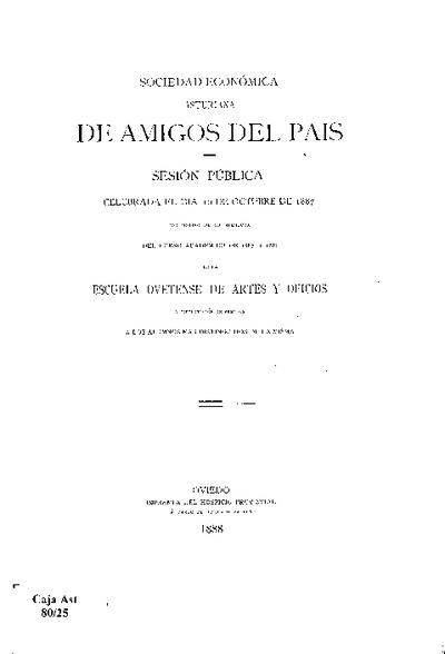 Sesión pública celebrada el día 10 de octubre de 1887 con motivo de la apertura del curso académico de 1887 a 1888 de la Escuela Ovetense de Artes y Oficios y distribución de premios a los alumnos mas distinguidos de la misma