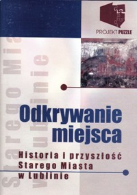 Odkrywanie miejsca. Historia i przeszłość Starego Miasta w Lublinie. Diagnozy – Szanse – Możliwości