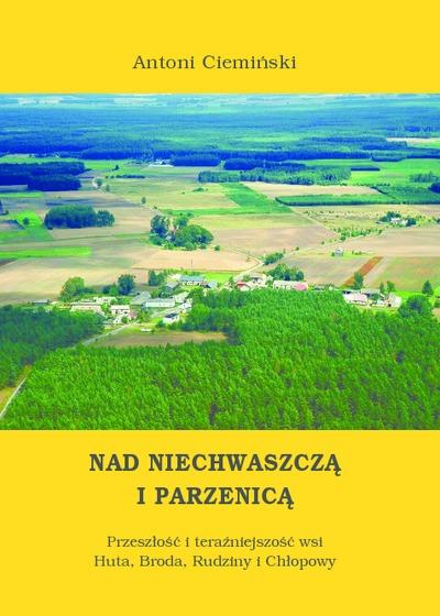 Nad Niechwaszczą i Parzenicą : Przeszłość i teraźniejszość wsi Huta, Broda, Rudziny i Chłopowy