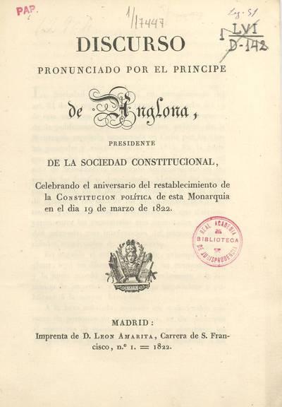 Discurso pronunciado por el Príncipe de Anglona presidente de la Sociedad Constitucional, celebrando el aniversario del restablecimiento de la Constitución política de esta Monarquía en el día 19 de marzo de 1822