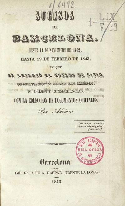 Sucesos de Barcelona, desde 13 de Noviembre de 1842 hasta 19 de Febrero de 1843 en que se levantó el estado de sitio : observaciones sobre los mismos, su origen y consecuencias : con la colección de documentos oficiales