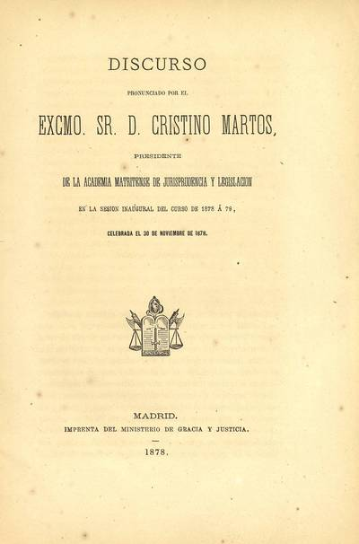 Discurso pronunciado por... Cristino Martos, Presidente de la Academia Matritense de Jurisprudencia y Legislación en la sesión inaugural del curso de 1878 a 79, celebrada el 30 de noviembre de 1878
