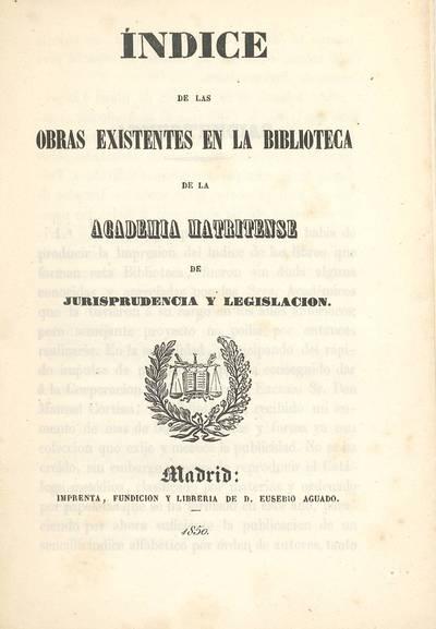 Índice de las obras existentes en la biblioteca de la Academia Matritense de Jurisprudencia y Legislación