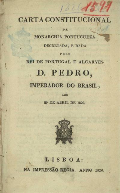 Carta constitucional da monarchia portugueza decretada, e dada pelo Rei de Portugal e Algarves D. Pedro, Imperador do Brasil aos 29 de Abril de 1826