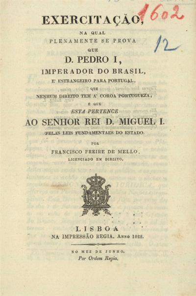 Exercitação na qual plenamente se prova que D. Pedro I, Imperador do Brasil, é estrangeiro para Portugal, que nenhum direito tem a coroa portugueza e que esta pertence ao Senhor Rei D. Miguel I pelas leis fundamentais do Estado