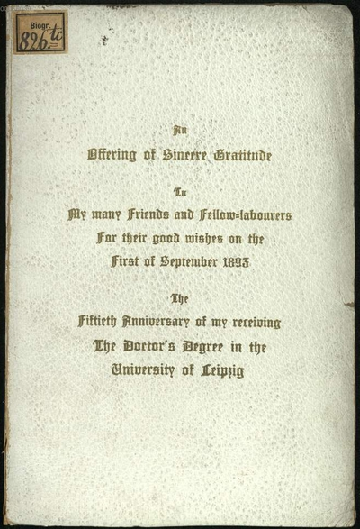 ˜Anœ Offering of Sincere Gratitude to my many Friends and Fellow-Labourers for their good wishes on the first of September 1893, the fiftieth Anniversary of my receiving the Doktors Degree in the University of Leipzig