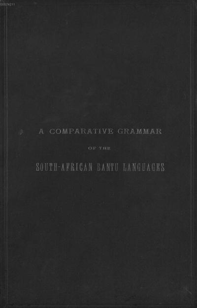 ˜Aœ comparative grammar of the South-African Bantu languages :Comprising those of Zanzibar, Mozambique, the Zambezi, Kafirland, Benguela, Angola, the Congo, the Ogowe, the Cameroons, the Lake Region, etc