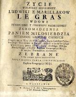 Życie wielebnej sługi bożej Ludwiki z Marillakow Le Gras wdowy fundatorki y pierwszey przełożoney, zgromadzenia panien miłosierdzia służebnic ubogich chorych [...]