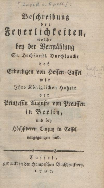 Beschreibung der Feyerlichkeiten, welche bey der Vermählung Sr. Hochfürstl. Durchlaucht des Erbprinzen von Hessen-Cassel mit Ihro Königlichen Hoheit der Prinzessin Auguste von Preussen in Berlin, und bey höchstderen Einzug in Cassel vorgegangen sind
