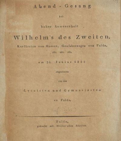 Abend-Gesang bei hoher Anwesenheit Wilhelm's des Zweiten, Kurfürsten von Hessen, Grossherzoges von Fulda, etc. etc. etc. am 21. Junius 1821 angestimmt von den Lyceisten und Gymnasiasten zu Fulda