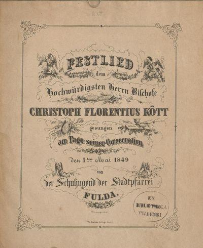 Festlied dem Hochwürdigsten Herrn Bischofe Christoph Florentinus Kött gesungen am Tage seiner Consecration den 1ten Mai 1849 von der Schuljugend der Stadtpfarrei Fulda